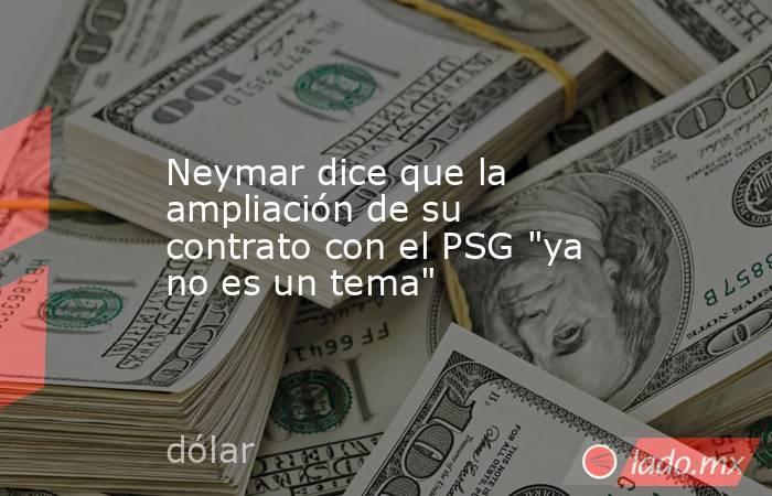 Neymar dice que la ampliación de su contrato con el PSG