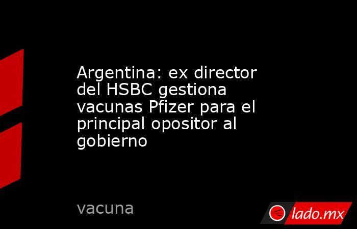 Argentina: ex director del HSBC gestiona vacunas Pfizer para el principal opositor al gobierno. Noticias en tiempo real