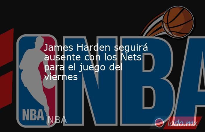 James Harden seguirá ausente con los Nets para el juego del viernes . Noticias en tiempo real