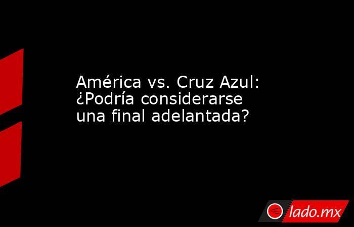 América vs. Cruz Azul: ¿Podría considerarse una final adelantada?. Noticias en tiempo real