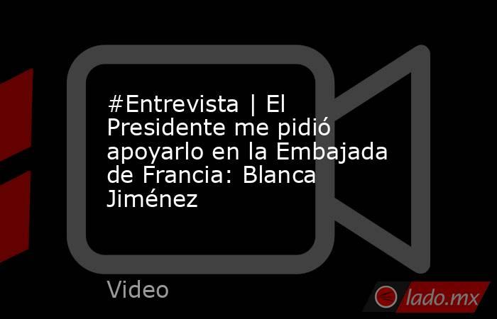 #Entrevista | El Presidente me pidió apoyarlo en la Embajada de Francia: Blanca Jiménez. Noticias en tiempo real