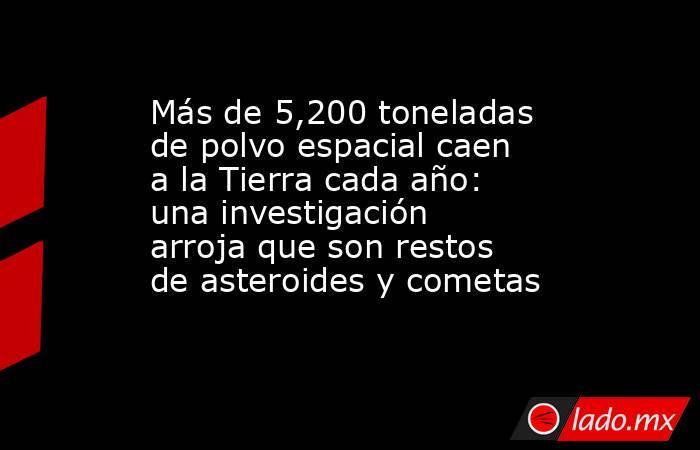 Más de 5,200 toneladas de polvo espacial caen a la Tierra cada año: una investigación arroja que son restos de asteroides y cometas. Noticias en tiempo real