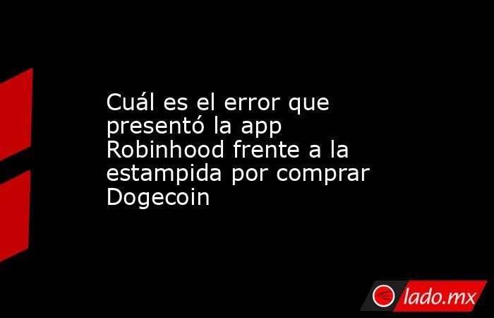 Cuál es el error que presentó la app Robinhood frente a la estampida por comprar Dogecoin. Noticias en tiempo real