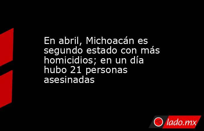 En abril, Michoacán es segundo estado con más homicidios; en un día hubo 21 personas asesinadas. Noticias en tiempo real