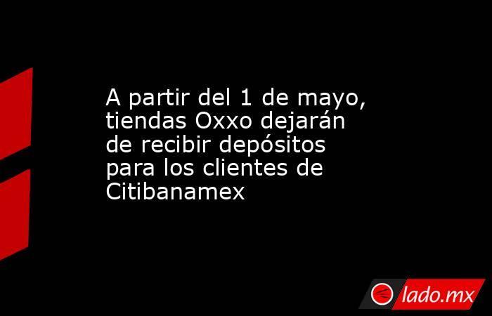 A partir del 1 de mayo, tiendas Oxxo dejarán de recibir depósitos para los clientes de Citibanamex. Noticias en tiempo real