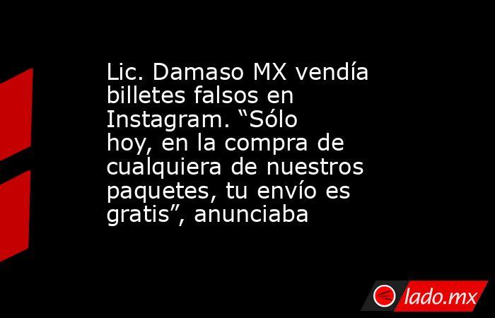 """Lic. Damaso MX vendía billetes falsos en Instagram. """"Sólo hoy, en la compra de cualquiera de nuestros paquetes, tu envío es gratis"""", anunciaba. Noticias en tiempo real"""
