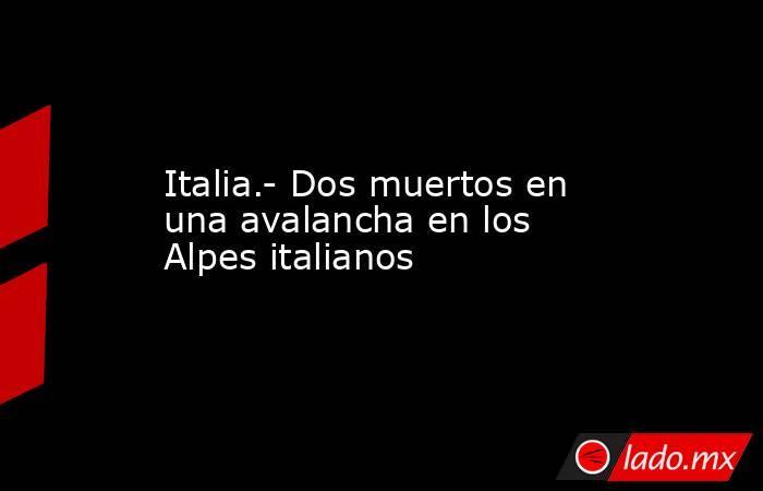 Italia.- Dos muertos en una avalancha en los Alpes italianos. Noticias en tiempo real