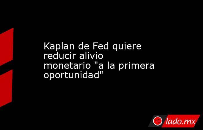 Kaplan de Fed quiere reducir alivio monetario