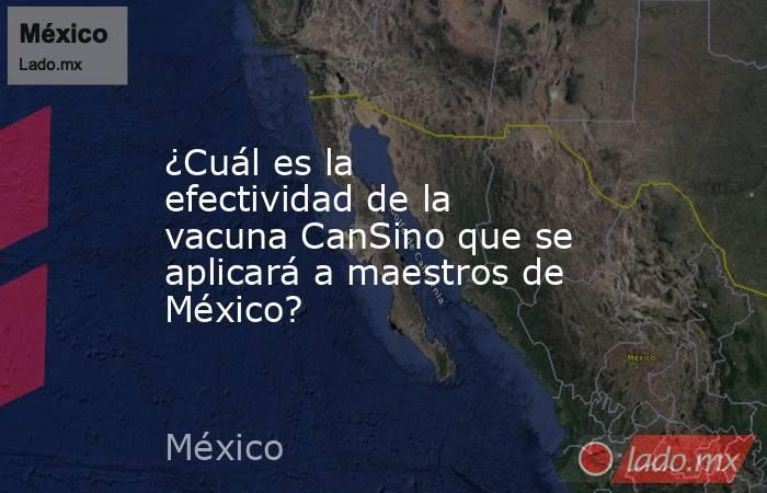 ¿Cuál es la efectividad de la vacuna CanSino que se aplicará a maestros de México?. Noticias en tiempo real