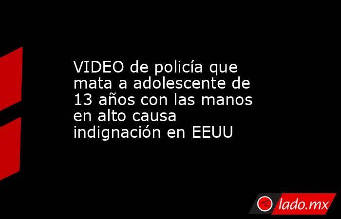 VIDEO de policía que mata a adolescente de 13 años con las manos en alto causa indignación en EEUU. Noticias en tiempo real