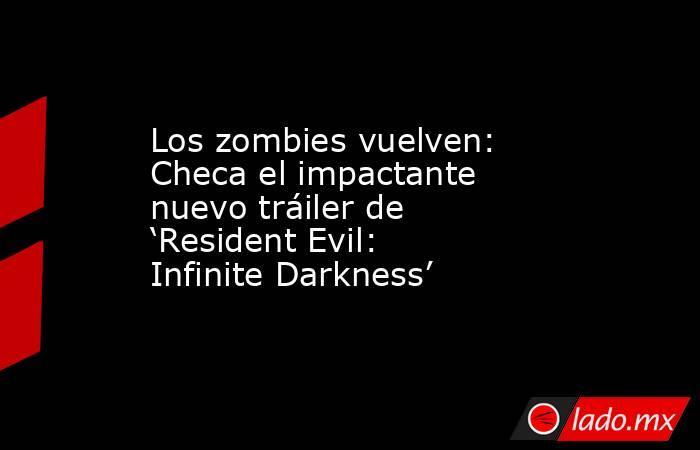 Los zombies vuelven: Checa el impactante nuevo tráiler de 'Resident Evil: Infinite Darkness'. Noticias en tiempo real