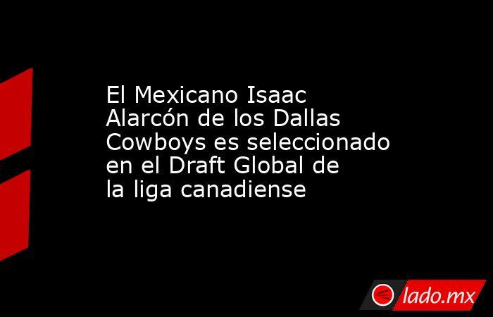 El Mexicano Isaac Alarcón de los Dallas Cowboys es seleccionado en el Draft Global de la liga canadiense. Noticias en tiempo real