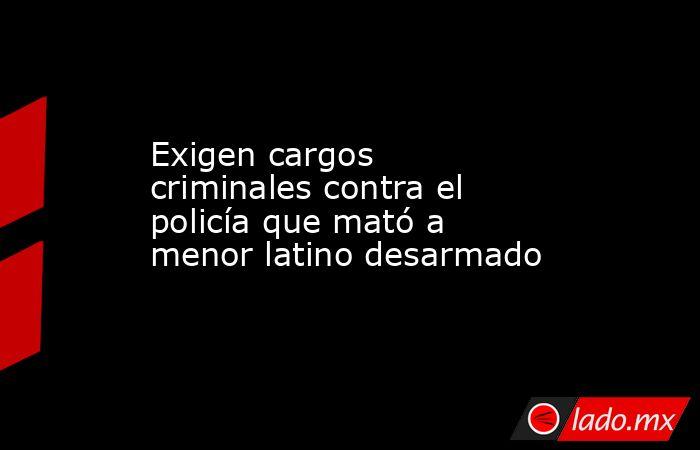 Exigen cargos criminales contra el policía que mató a menor latino desarmado. Noticias en tiempo real