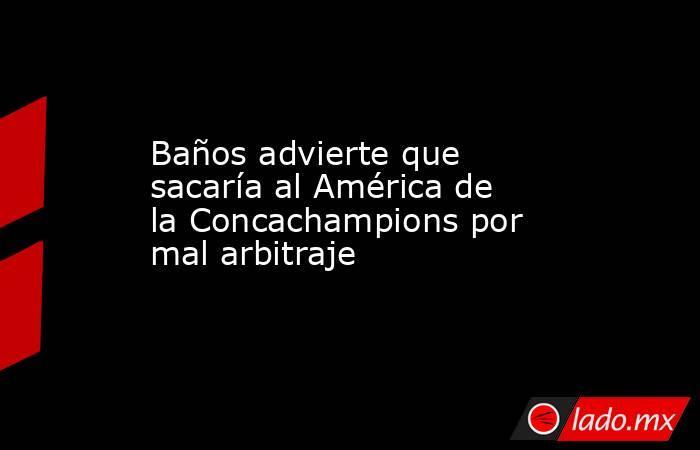 Baños advierte que sacaría al América de la Concachampions por mal arbitraje. Noticias en tiempo real