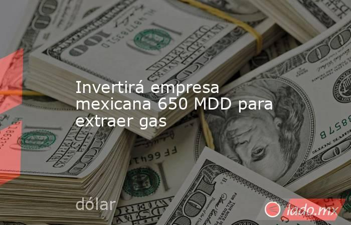 Invertirá empresa mexicana 650 MDD para extraer gas. Noticias en tiempo real