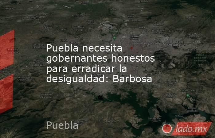 Puebla necesita gobernantes honestos para erradicar la desigualdad: Barbosa. Noticias en tiempo real
