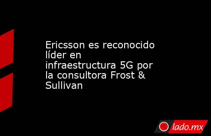 Ericsson es reconocido líder en infraestructura 5G por la consultora Frost & Sullivan. Noticias en tiempo real