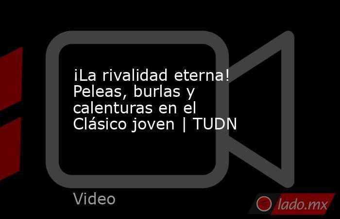 ¡La rivalidad eterna! Peleas, burlas y calenturas en el Clásico joven | TUDN. Noticias en tiempo real