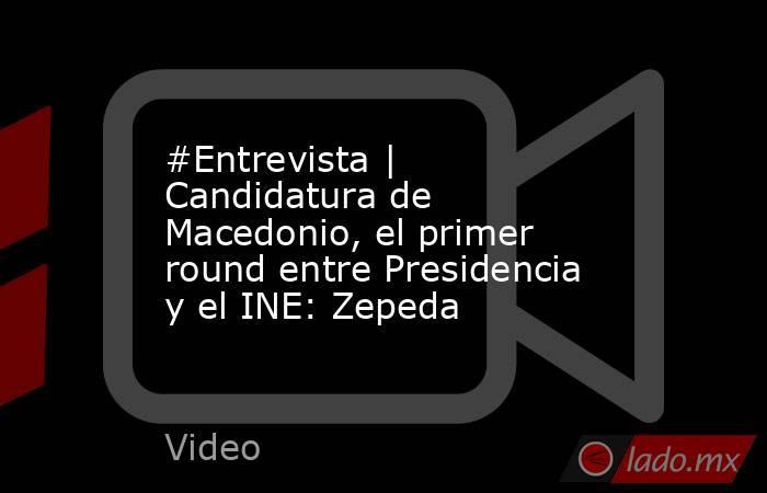 #Entrevista | Candidatura de Macedonio, el primer round entre Presidencia y el INE: Zepeda. Noticias en tiempo real
