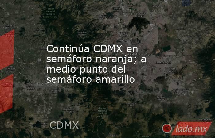 Continúa CDMX en semáforo naranja; a medio punto del semáforo amarillo. Noticias en tiempo real