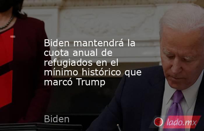 Biden mantendrá la cuota anual de refugiados en el mínimo histórico que marcó Trump. Noticias en tiempo real