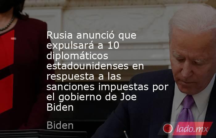 Rusia anunció que expulsará a 10 diplomáticos estadounidenses en respuesta a las sanciones impuestas por el gobierno de Joe Biden. Noticias en tiempo real