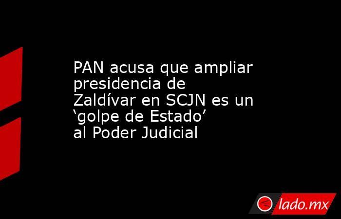 PAN acusa que ampliar presidencia de Zaldívar en SCJN es un 'golpe de Estado' al Poder Judicial. Noticias en tiempo real