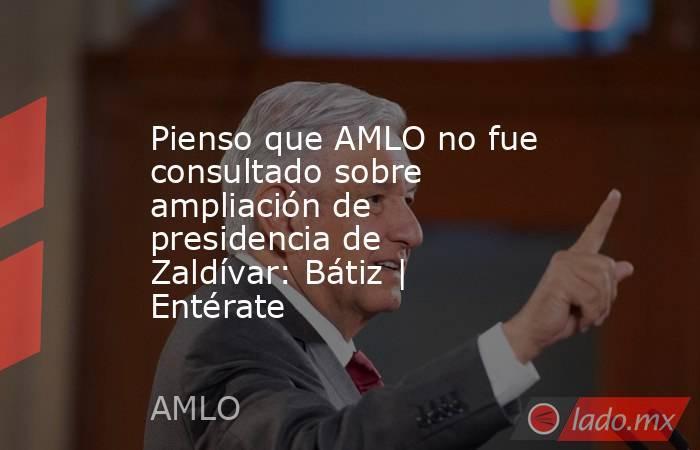 Pienso que AMLO no fue consultado sobre ampliación de presidencia de Zaldívar: Bátiz | Entérate. Noticias en tiempo real