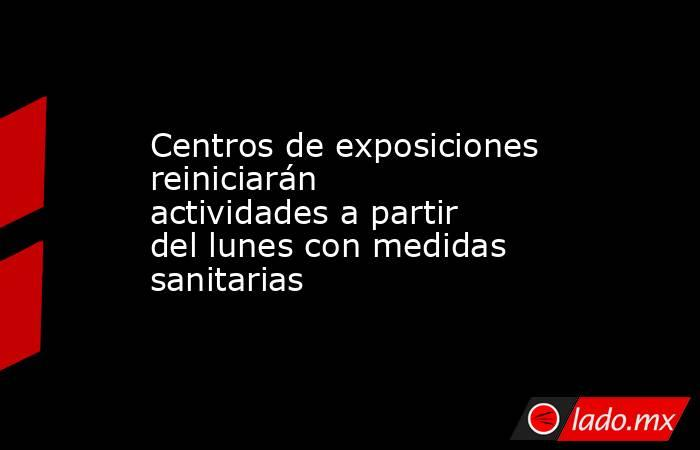 Centros de exposiciones reiniciarán actividades a partir del lunes con medidas sanitarias. Noticias en tiempo real