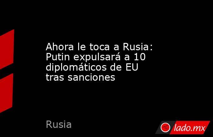 Ahora le toca a Rusia: Putin expulsará a 10 diplomáticos de EU tras sanciones. Noticias en tiempo real