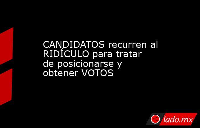 CANDIDATOS recurren al RIDÍCULO para tratar de posicionarse y obtener VOTOS. Noticias en tiempo real