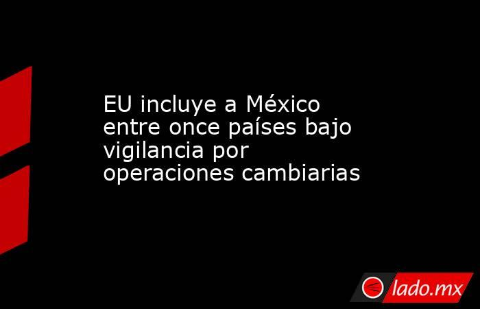 EU incluye a México entre once países bajo vigilancia por operaciones cambiarias. Noticias en tiempo real