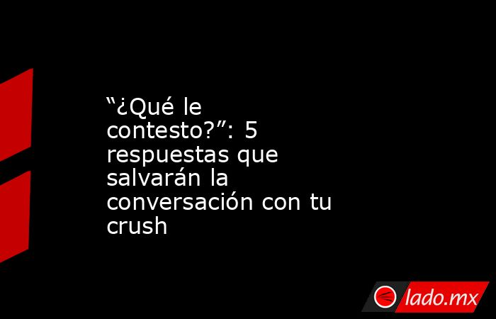 """""""¿Qué le contesto?"""": 5 respuestas que salvarán la conversación con tu crush. Noticias en tiempo real"""