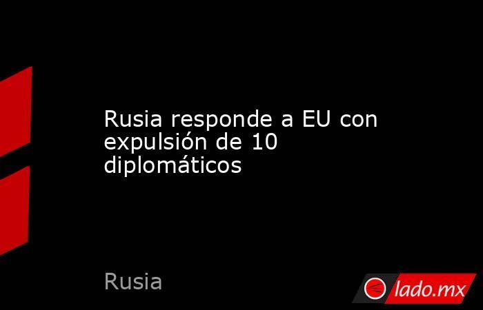 Rusia responde a EU con expulsión de 10 diplomáticos. Noticias en tiempo real