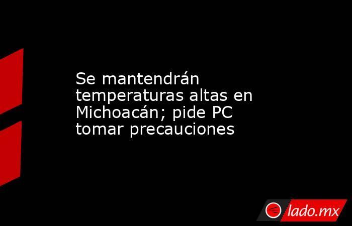 Se mantendrán temperaturas altas en Michoacán; pide PC tomar precauciones. Noticias en tiempo real