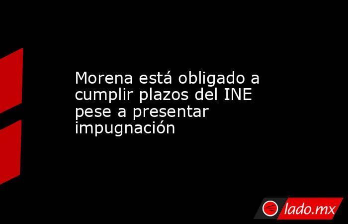 Morena está obligado a cumplir plazos del INE pese a presentar impugnación. Noticias en tiempo real