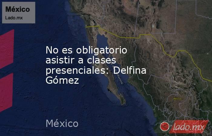 No es obligatorio asistir a clases presenciales: Delfina Gómez. Noticias en tiempo real
