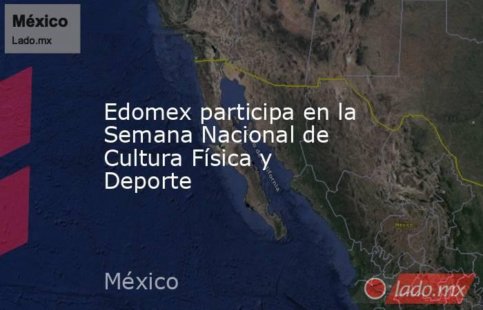 Edomex participa en la Semana Nacional de Cultura Física y Deporte. Noticias en tiempo real
