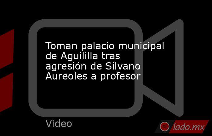 Toman palacio municipal de Aguililla tras agresión de Silvano Aureoles a profesor. Noticias en tiempo real