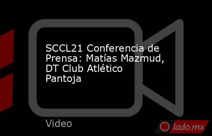 SCCL21 Conferencia de Prensa: Matías Mazmud, DT Club Atlético Pantoja. Noticias en tiempo real