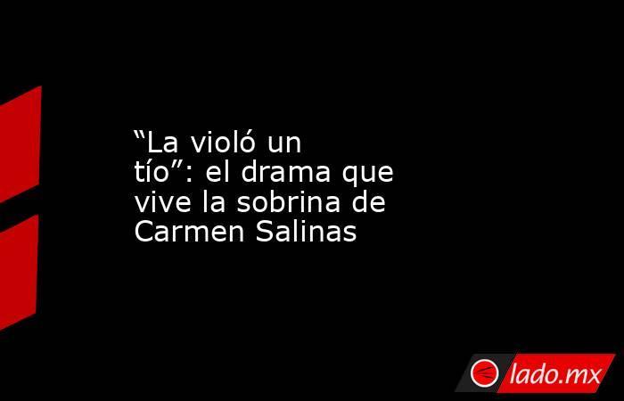"""""""La violó un tío"""": el drama que vive la sobrina de Carmen Salinas. Noticias en tiempo real"""