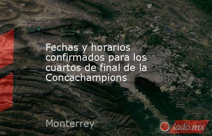 Fechas y horarios confirmados para los cuartos de final de la Concachampions. Noticias en tiempo real