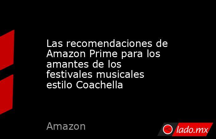 Las recomendaciones de Amazon Prime para los amantes de los festivales musicales estilo Coachella. Noticias en tiempo real
