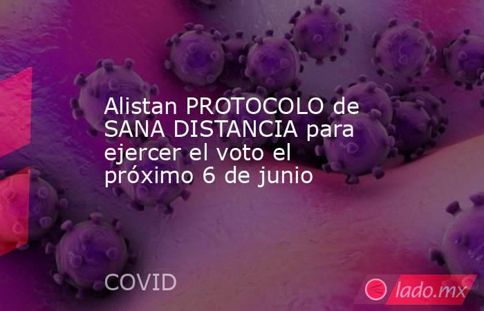 Alistan PROTOCOLO de SANA DISTANCIA para ejercer el voto el próximo 6 de junio. Noticias en tiempo real