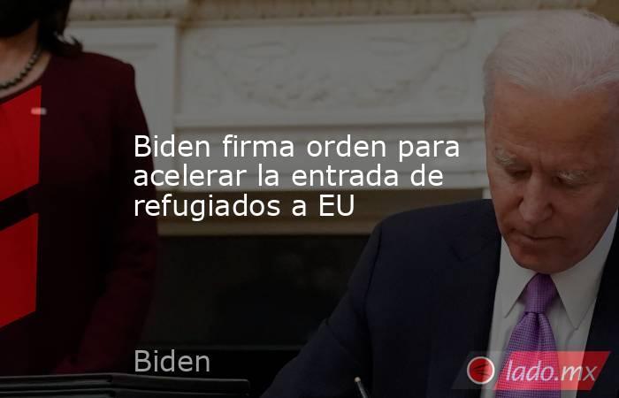 Biden firma orden para acelerar la entrada de refugiados a EU   . Noticias en tiempo real