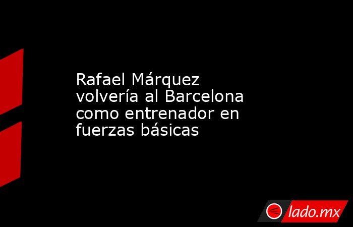 Rafael Márquez volvería al Barcelona como entrenador en fuerzas básicas. Noticias en tiempo real