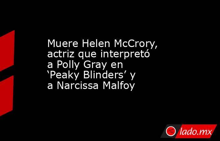 Muere Helen McCrory, actriz que interpretó a Polly Gray en 'Peaky Blinders' y a Narcissa Malfoy. Noticias en tiempo real