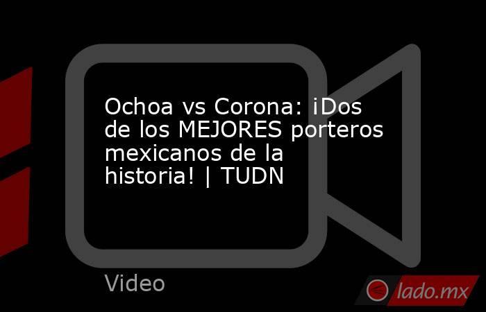 Ochoa vs Corona: ¡Dos de los MEJORES porteros mexicanos de la historia! | TUDN. Noticias en tiempo real