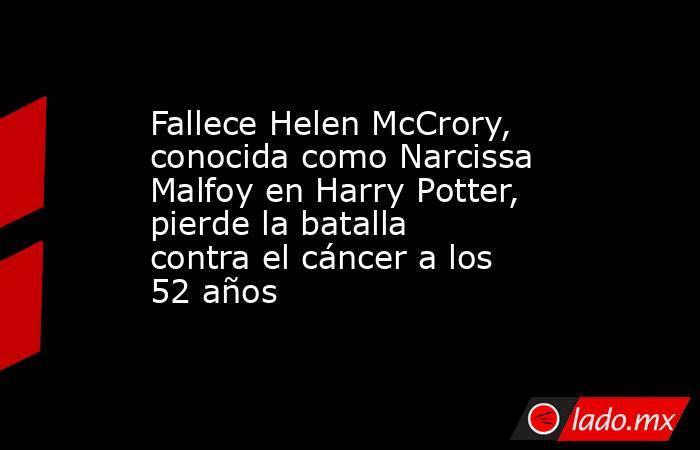 Fallece Helen McCrory, conocida como Narcissa Malfoy en Harry Potter, pierde la batalla contra el cáncer a los 52 años. Noticias en tiempo real