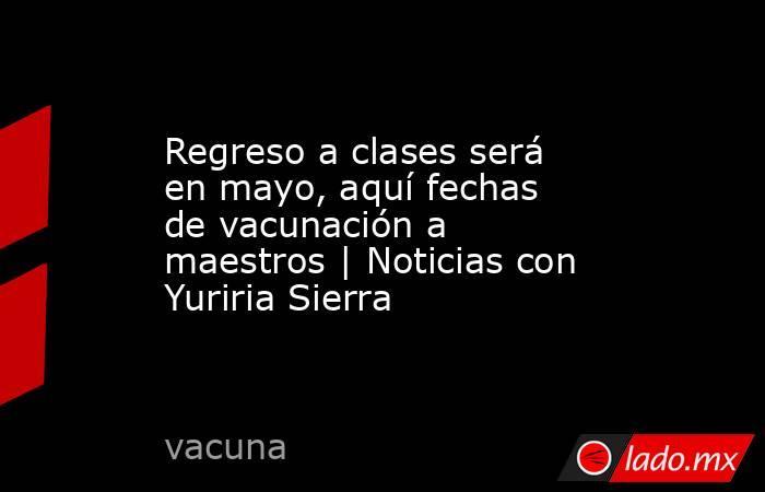 Regreso a clases será en mayo, aquí fechas de vacunación a maestros | Noticias con Yuriria Sierra. Noticias en tiempo real
